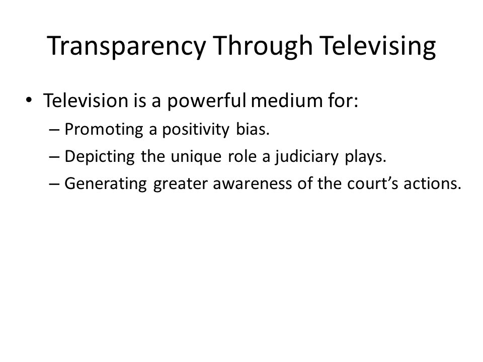 Transparency Through Televising Television is a powerful medium for: – Promoting a positivity bias. – Depicting the unique role a judiciary plays. – G