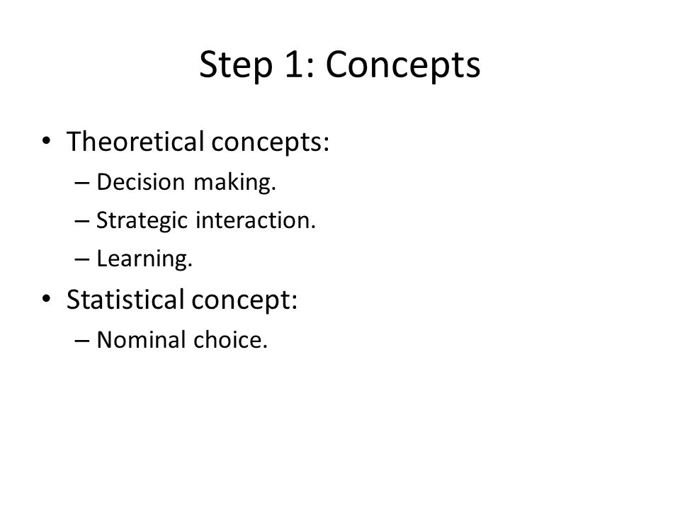 Step 1: Concepts Theoretical concepts: – Decision making. – Strategic interaction. – Learning. Statistical concept: – Nominal choice.