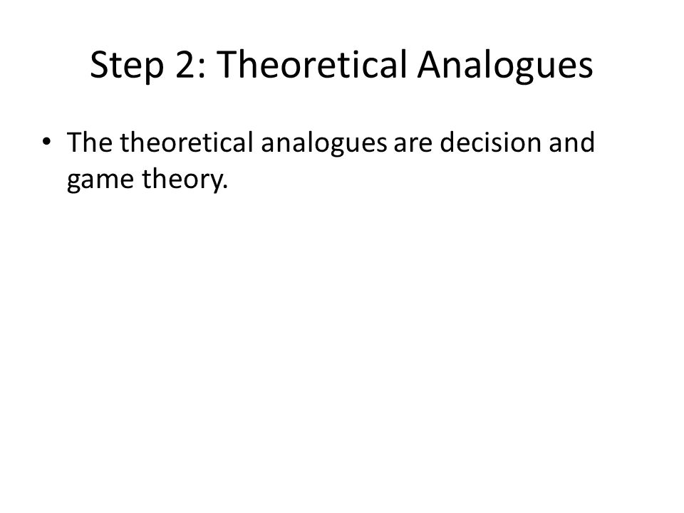 Step 2: Theoretical Analogues The theoretical analogues are decision and game theory.