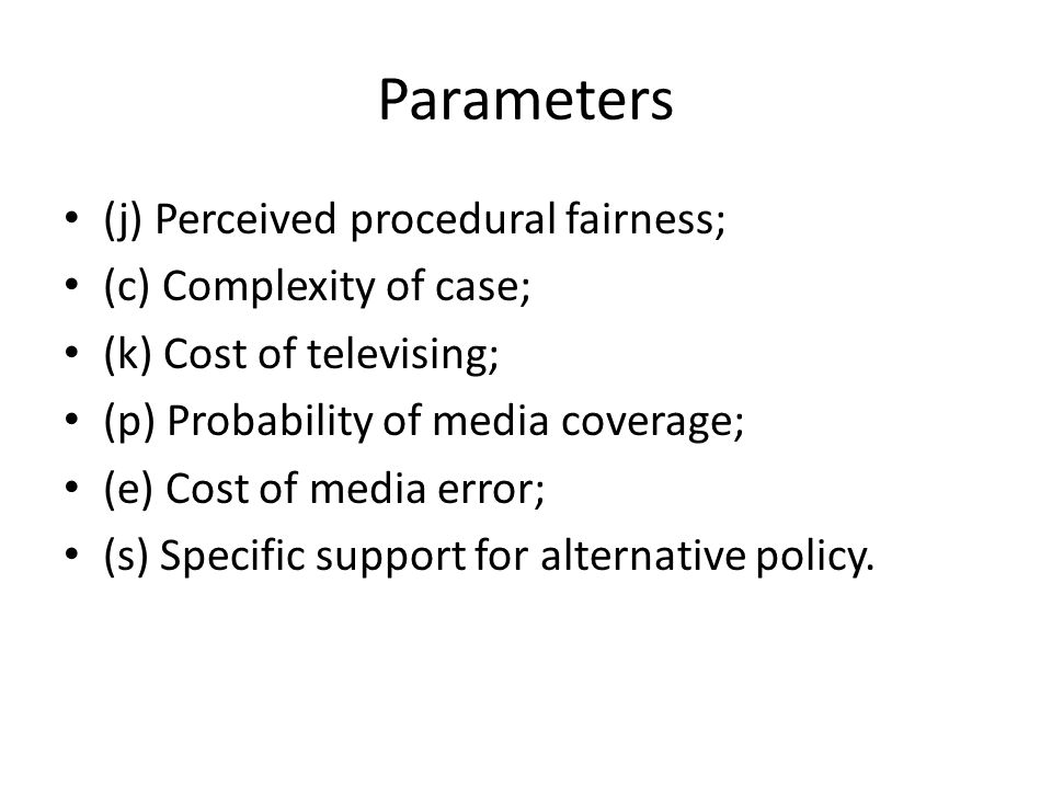 Parameters (j) Perceived procedural fairness; (c) Complexity of case; (k) Cost of televising; (p) Probability of media coverage; (e) Cost of media error; (s) Specific support for alternative policy.