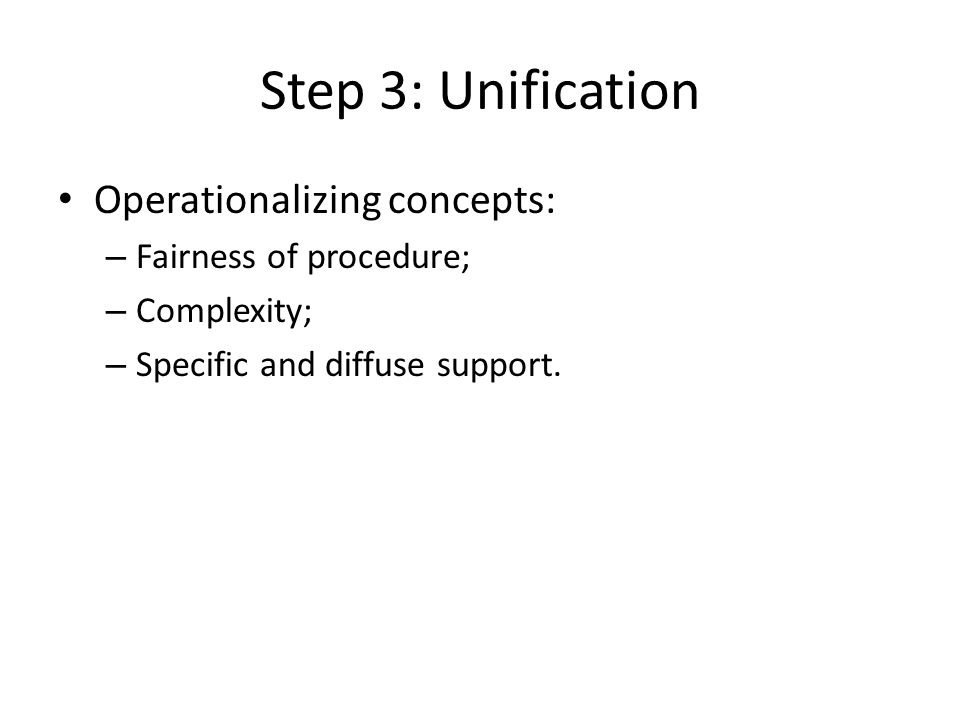 Step 3: Unification Operationalizing concepts: – Fairness of procedure; – Complexity; – Specific and diffuse support.