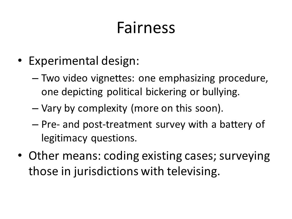 Fairness Experimental design: – Two video vignettes: one emphasizing procedure, one depicting political bickering or bullying. – Vary by complexity (m