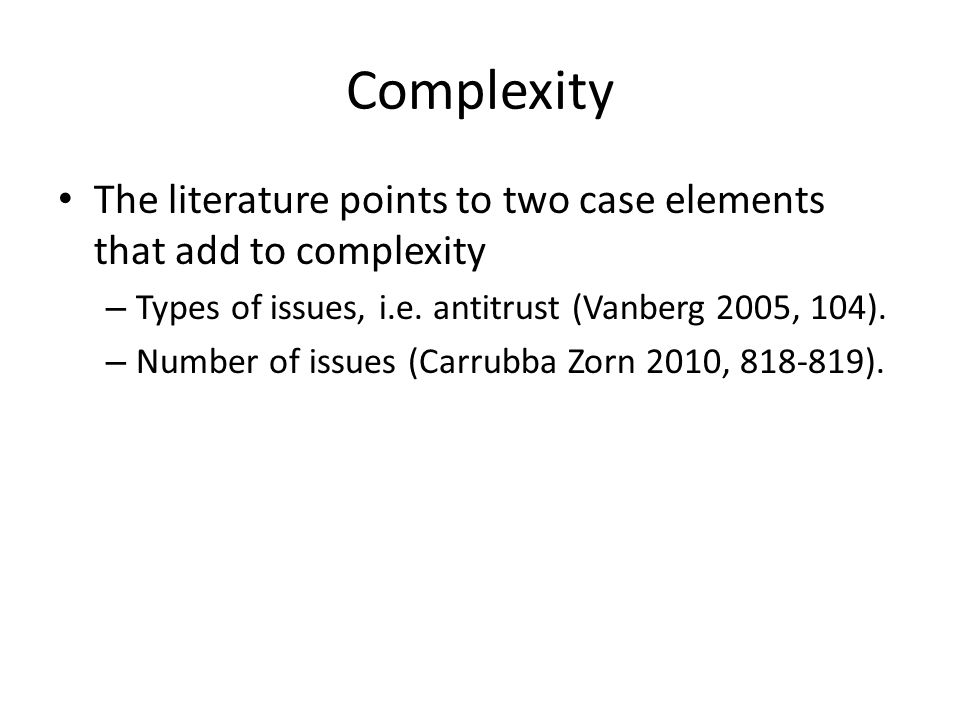 Complexity The literature points to two case elements that add to complexity – Types of issues, i.e. antitrust (Vanberg 2005, 104). – Number of issues
