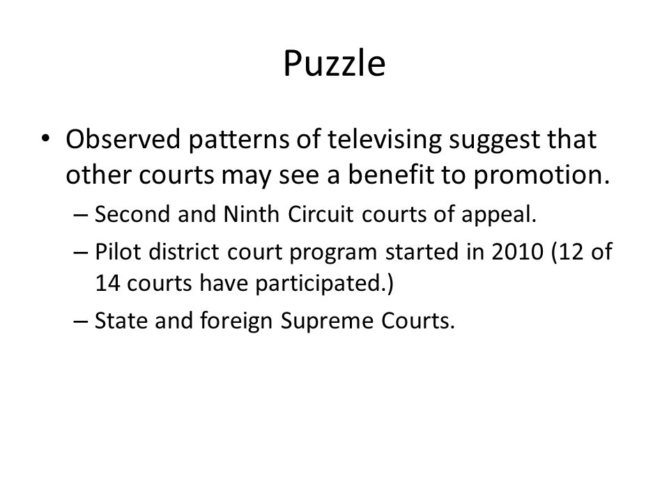 Puzzle Observed patterns of televising suggest that other courts may see a benefit to promotion. – Second and Ninth Circuit courts of appeal. – Pilot