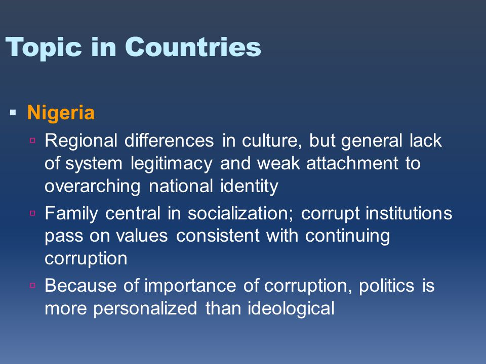 Topic in Countries  Nigeria  Regional differences in culture, but general lack of system legitimacy and weak attachment to overarching national identity  Family central in socialization; corrupt institutions pass on values consistent with continuing corruption  Because of importance of corruption, politics is more personalized than ideological