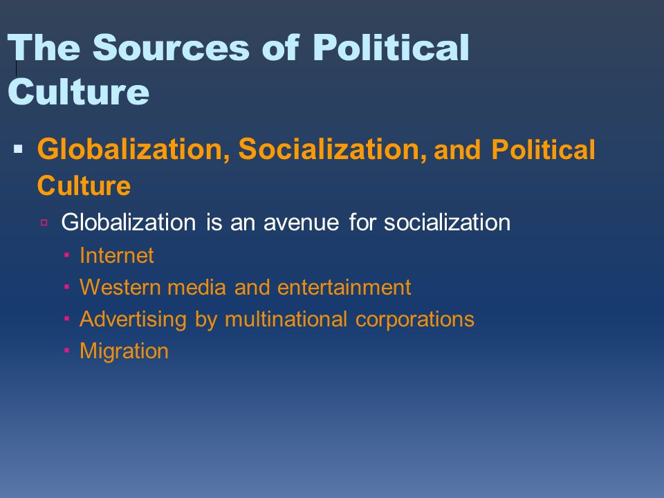 The Sources of Political Culture  Globalization, Socialization, and Political Culture  Globalization is an avenue for socialization  Internet  Western media and entertainment  Advertising by multinational corporations  Migration