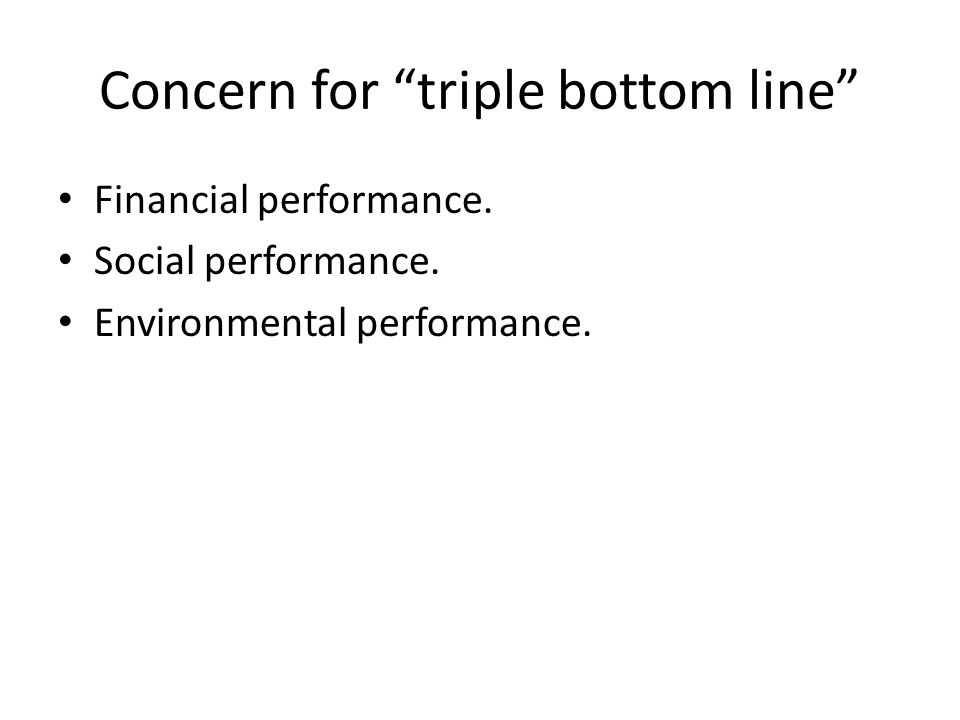 Concern for triple bottom line Financial performance.