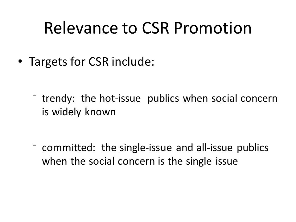 Relevance to CSR Promotion Targets for CSR include: ⁻trendy: the hot-issue publics when social concern is widely known ⁻committed: the single-issue and all-issue publics when the social concern is the single issue