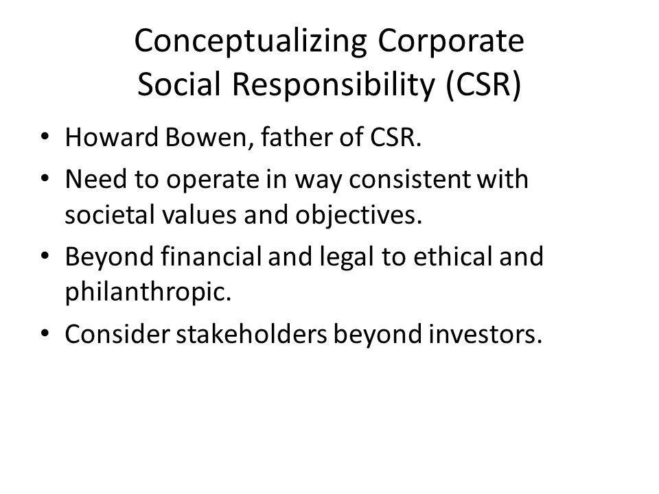 Conceptualizing Corporate Social Responsibility (CSR) Howard Bowen, father of CSR.