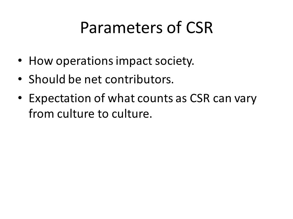 Parameters of CSR How operations impact society. Should be net contributors.