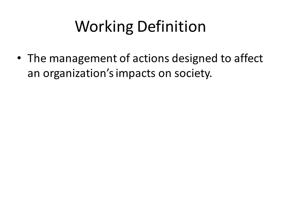 Working Definition The management of actions designed to affect an organization's impacts on society.