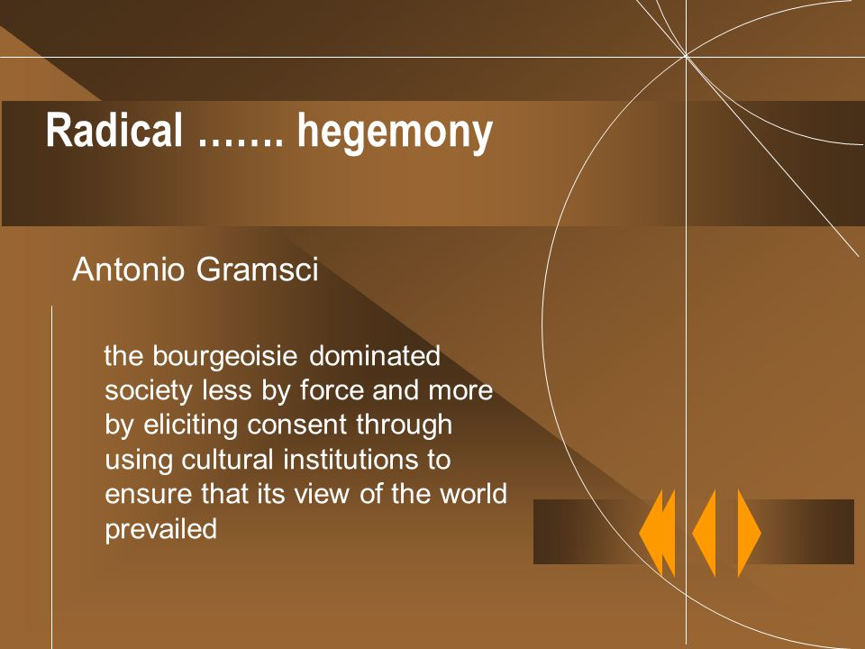 Radical ……. hegemony Antonio Gramsci the bourgeoisie dominated society less by force and more by eliciting consent through using cultural institutions