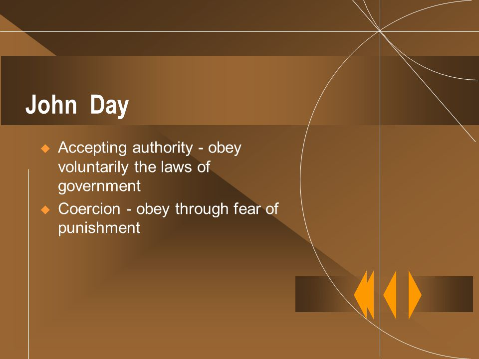 John Day  Accepting authority - obey voluntarily the laws of government  Coercion - obey through fear of punishment