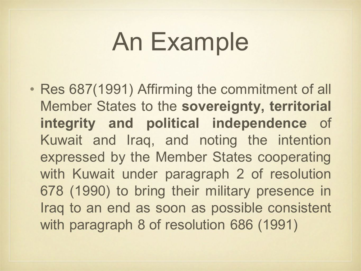 Res 687(1991) Affirming the commitment of all Member States to the sovereignty, territorial integrity and political independence of Kuwait and Iraq, and noting the intention expressed by the Member States cooperating with Kuwait under paragraph 2 of resolution 678 (1990) to bring their military presence in Iraq to an end as soon as possible consistent with paragraph 8 of resolution 686 (1991) An Example