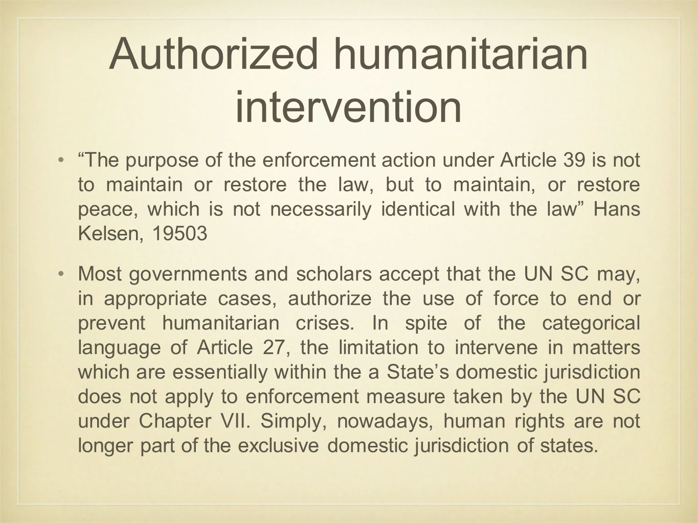 Authorized humanitarian intervention The purpose of the enforcement action under Article 39 is not to maintain or restore the law, but to maintain, or restore peace, which is not necessarily identical with the law Hans Kelsen, 19503 Most governments and scholars accept that the UN SC may, in appropriate cases, authorize the use of force to end or prevent humanitarian crises.