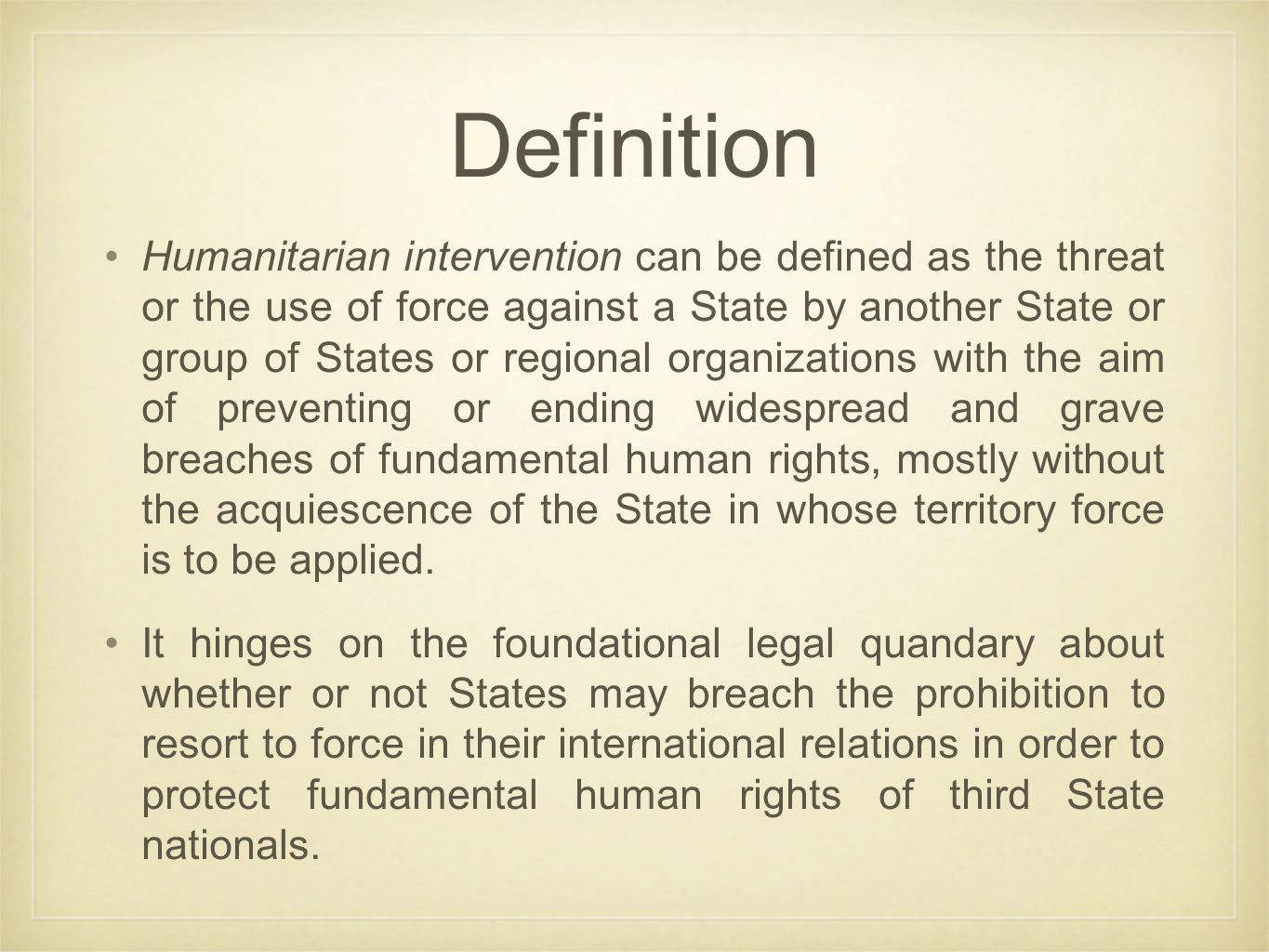 Definition Humanitarian intervention can be defined as the threat or the use of force against a State by another State or group of States or regional organizations with the aim of preventing or ending widespread and grave breaches of fundamental human rights, mostly without the acquiescence of the State in whose territory force is to be applied.