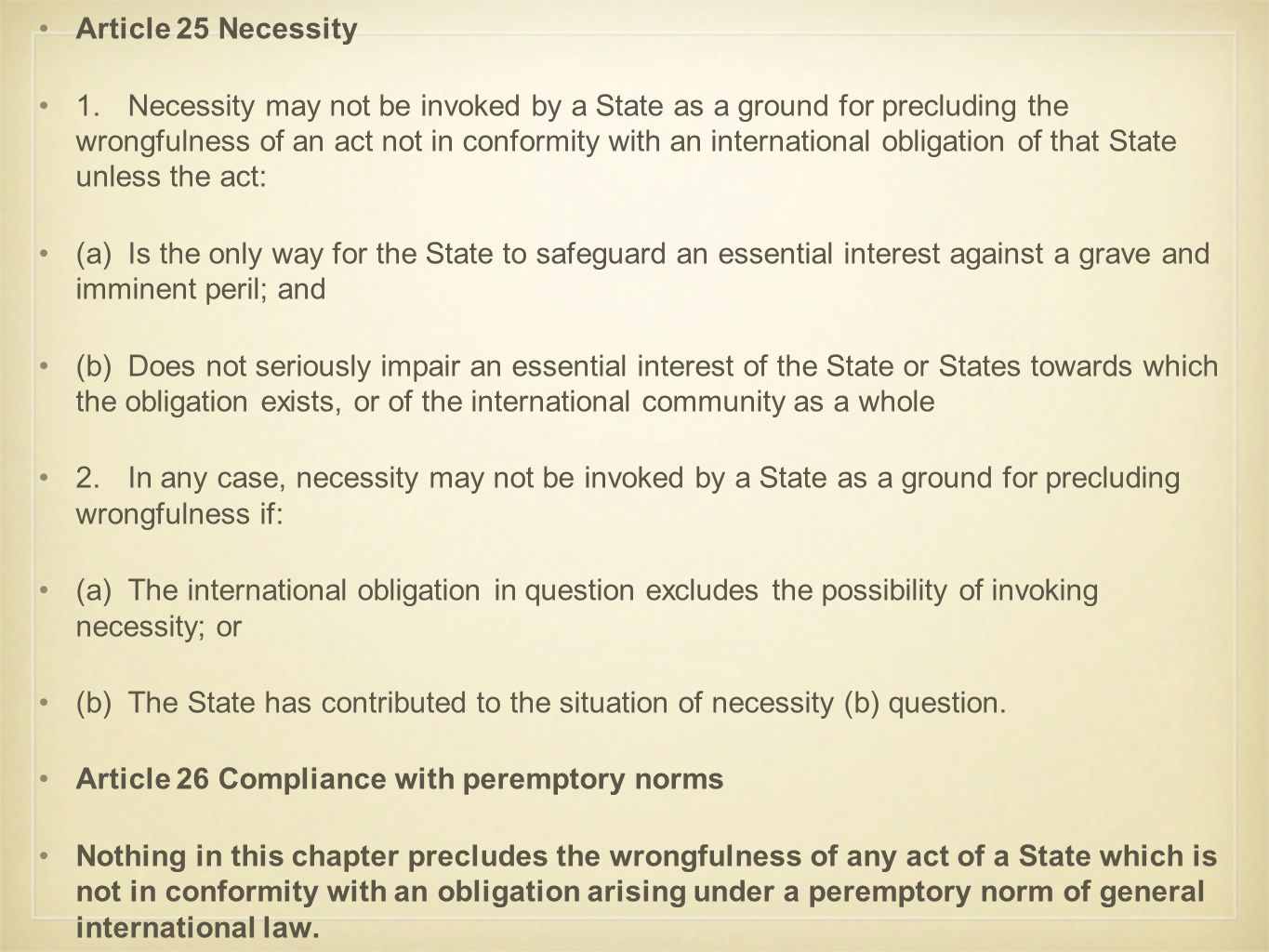Article 25 Necessity 1.Necessity may not be invoked by a State as a ground for precluding the wrongfulness of an act not in conformity with an international obligation of that State unless the act: (a)Is the only way for the State to safeguard an essential interest against a grave and imminent peril; and (b)Does not seriously impair an essential interest of the State or States towards which the obligation exists, or of the international community as a whole 2.In any case, necessity may not be invoked by a State as a ground for precluding wrongfulness if: (a)The international obligation in question excludes the possibility of invoking necessity; or (b)The State has contributed to the situation of necessity (b) question.