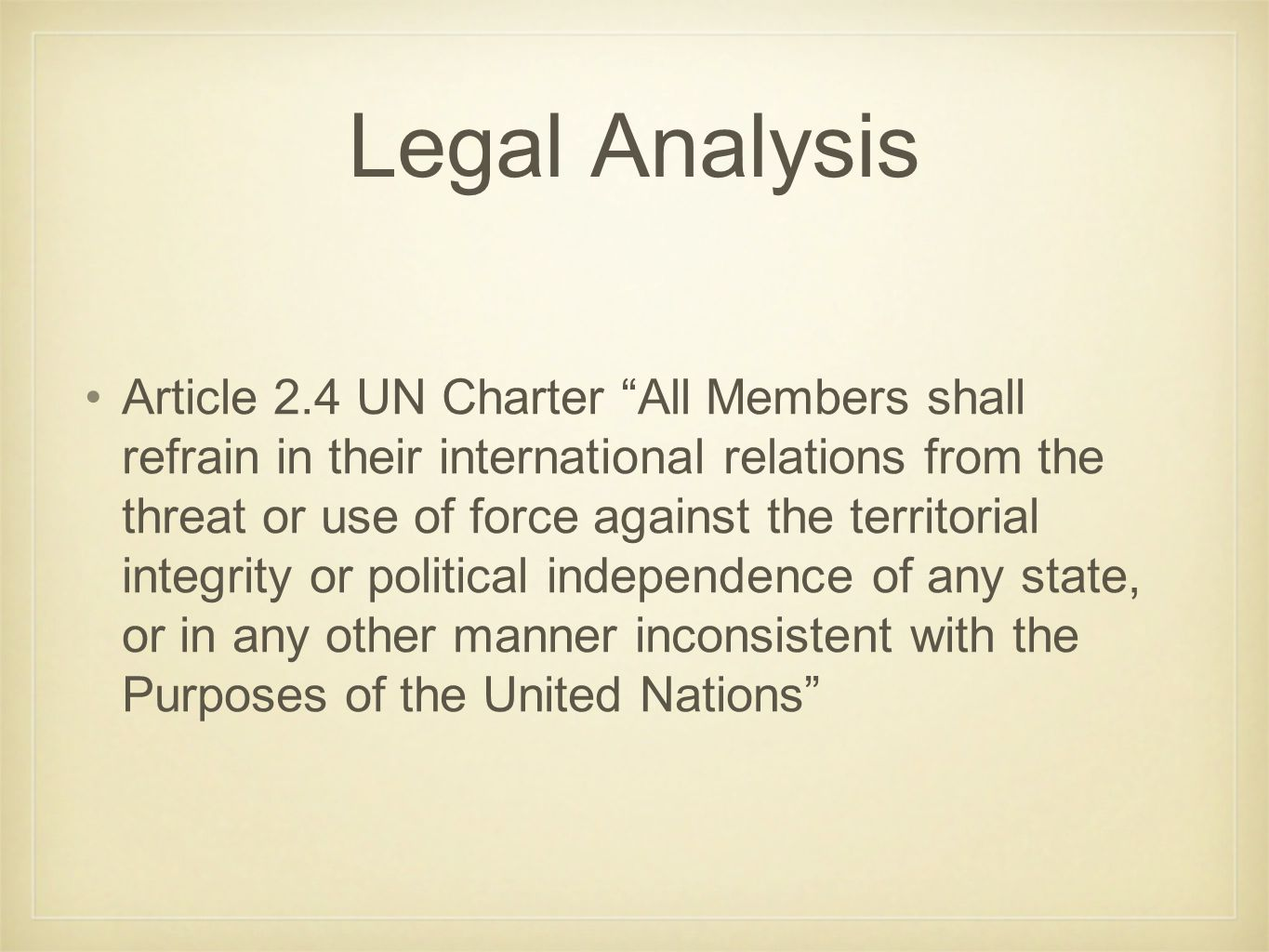 Legal Analysis Article 2.4 UN Charter All Members shall refrain in their international relations from the threat or use of force against the territorial integrity or political independence of any state, or in any other manner inconsistent with the Purposes of the United Nations