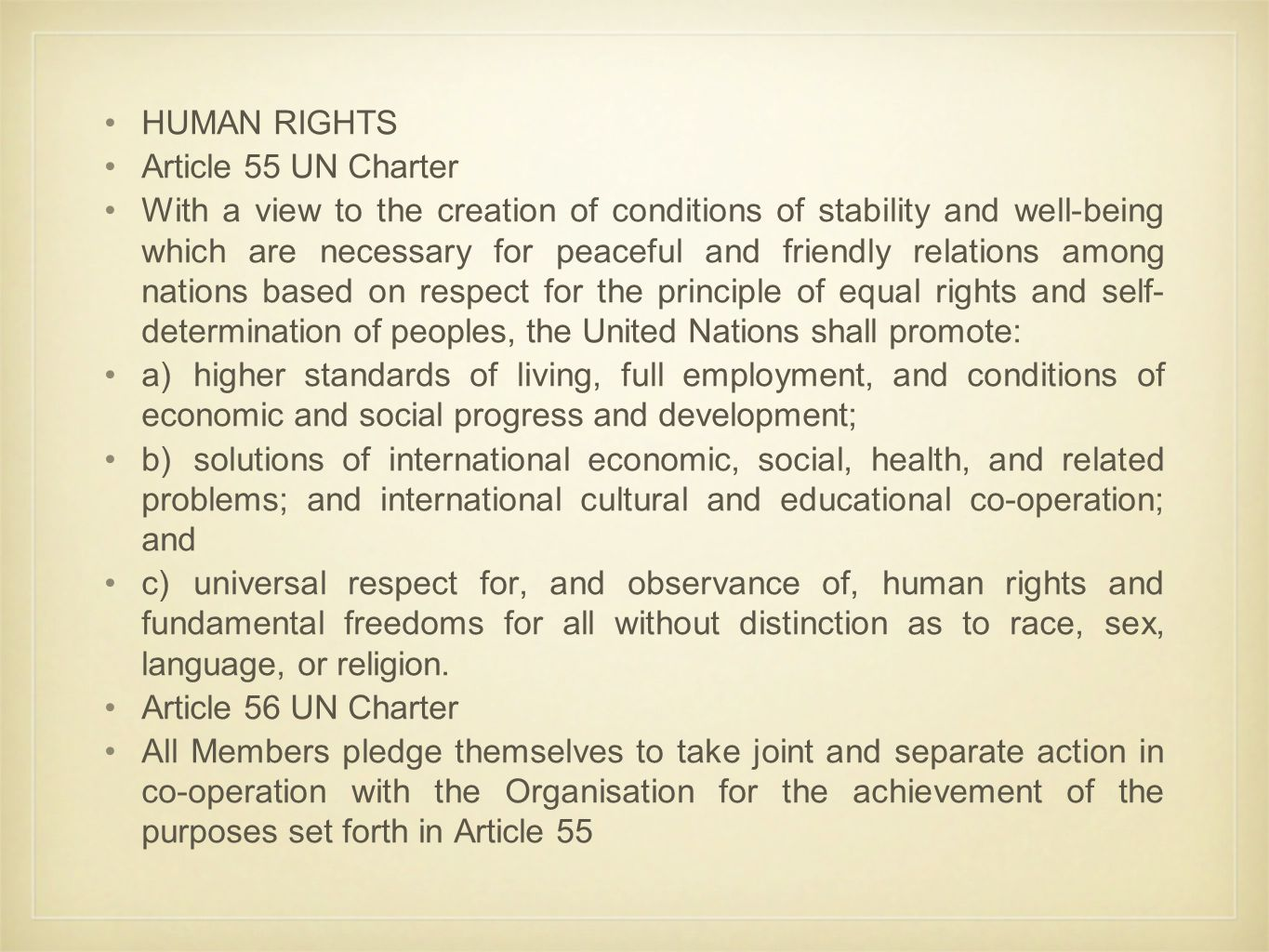 HUMAN RIGHTS Article 55 UN Charter With a view to the creation of conditions of stability and well-being which are necessary for peaceful and friendly relations among nations based on respect for the principle of equal rights and self- determination of peoples, the United Nations shall promote: a)higher standards of living, full employment, and conditions of economic and social progress and development; b)solutions of international economic, social, health, and related problems; and international cultural and educational co-operation; and c)universal respect for, and observance of, human rights and fundamental freedoms for all without distinction as to race, sex, language, or religion.