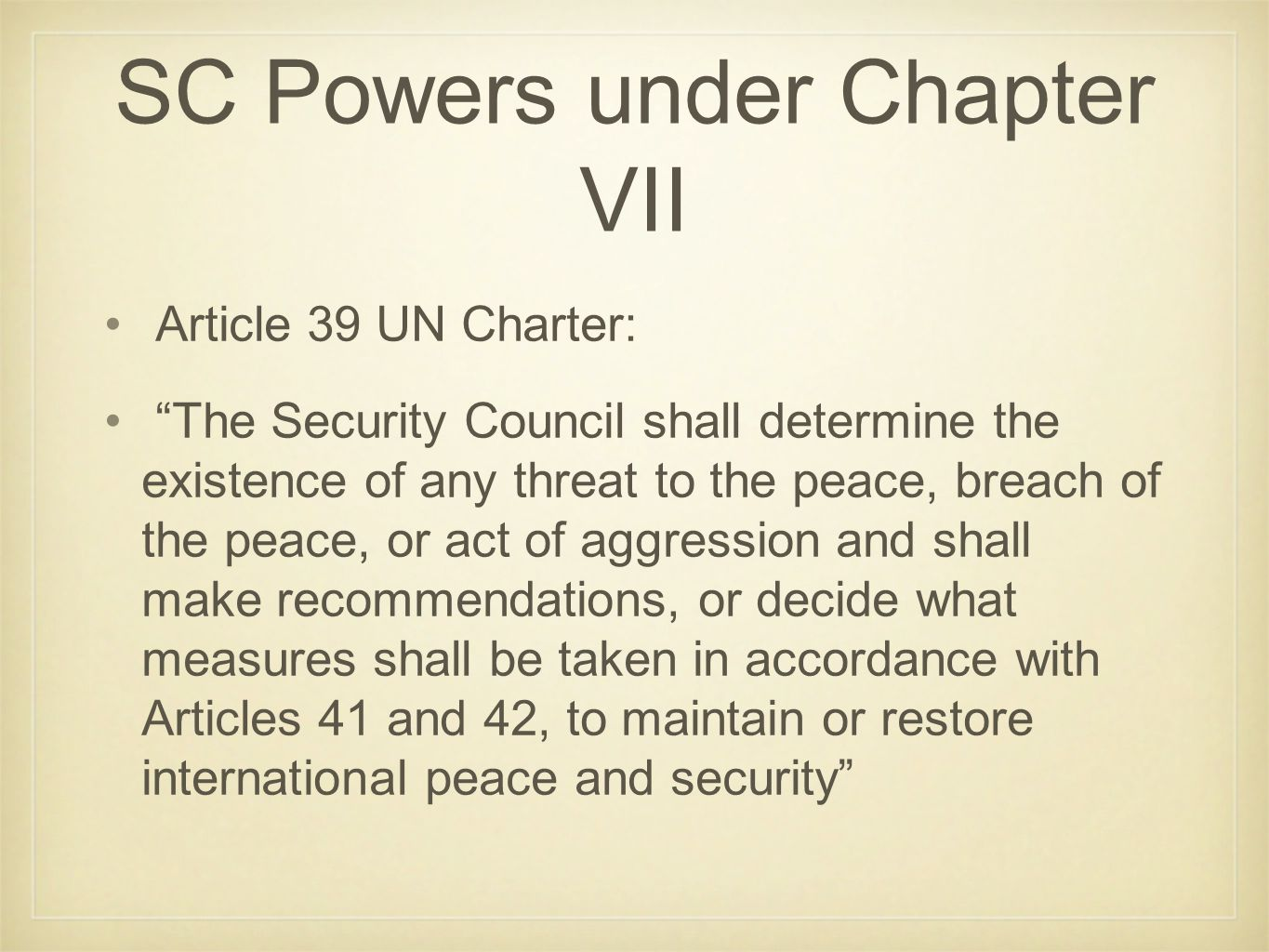 Article 39 UN Charter: The Security Council shall determine the existence of any threat to the peace, breach of the peace, or act of aggression and shall make recommendations, or decide what measures shall be taken in accordance with Articles 41 and 42, to maintain or restore international peace and security SC Powers under Chapter VII