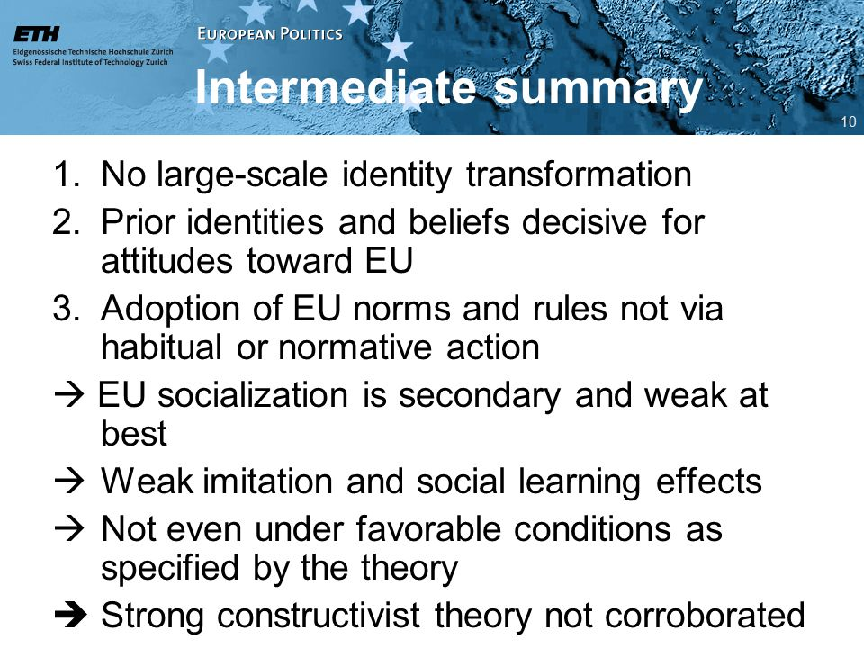 Intermediate summary 1.No large-scale identity transformation 2.Prior identities and beliefs decisive for attitudes toward EU 3.Adoption of EU norms and rules not via habitual or normative action  EU socialization is secondary and weak at best  Weak imitation and social learning effects  Not even under favorable conditions as specified by the theory  Strong constructivist theory not corroborated 10
