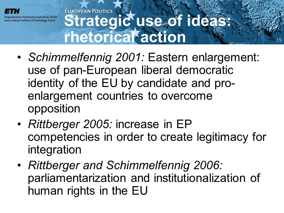 Strategic use of ideas: rhetorical action Schimmelfennig 2001: Eastern enlargement: use of pan-European liberal democratic identity of the EU by candidate and pro- enlargement countries to overcome opposition Rittberger 2005: increase in EP competencies in order to create legitimacy for integration Rittberger and Schimmelfennig 2006: parliamentarization and institutionalization of human rights in the EU 15