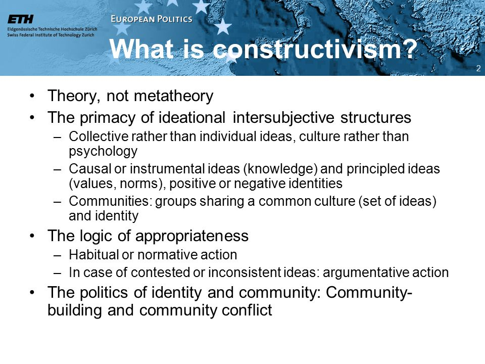 Constructivism and integration theory Recent addition to integration theory –With roots in neofunctionalism (loyalty transfer, actor socialization) and transactionalism (community- building) Part of the supranationalist strand of theorizing –Allows for transformative impact of integration –But not inevitable: ideas and identities are sticky Integration as community-building –Creating a common identity and culture Core process of integration: socialization 3