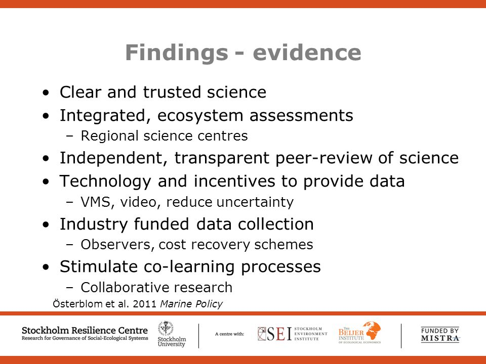 Findings - evidence Clear and trusted science Integrated, ecosystem assessments –Regional science centres Independent, transparent peer-review of science Technology and incentives to provide data –VMS, video, reduce uncertainty Industry funded data collection –Observers, cost recovery schemes Stimulate co-learning processes –Collaborative research Österblom et al.