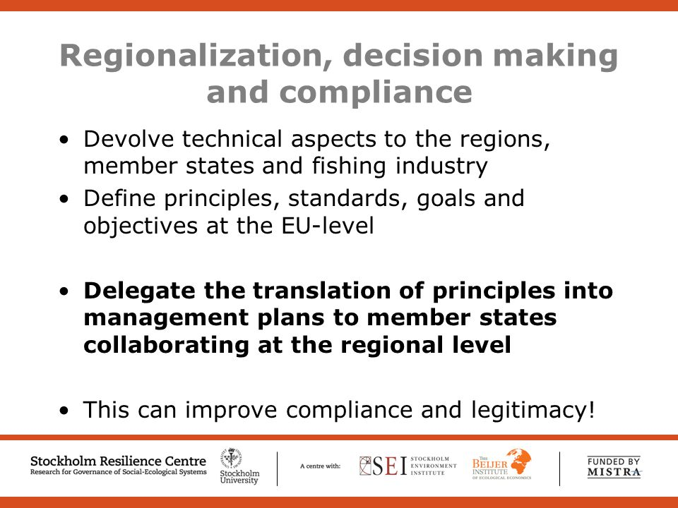 Regionalization, decision making and compliance Devolve technical aspects to the regions, member states and fishing industry Define principles, standards, goals and objectives at the EU-level Delegate the translation of principles into management plans to member states collaborating at the regional level This can improve compliance and legitimacy!