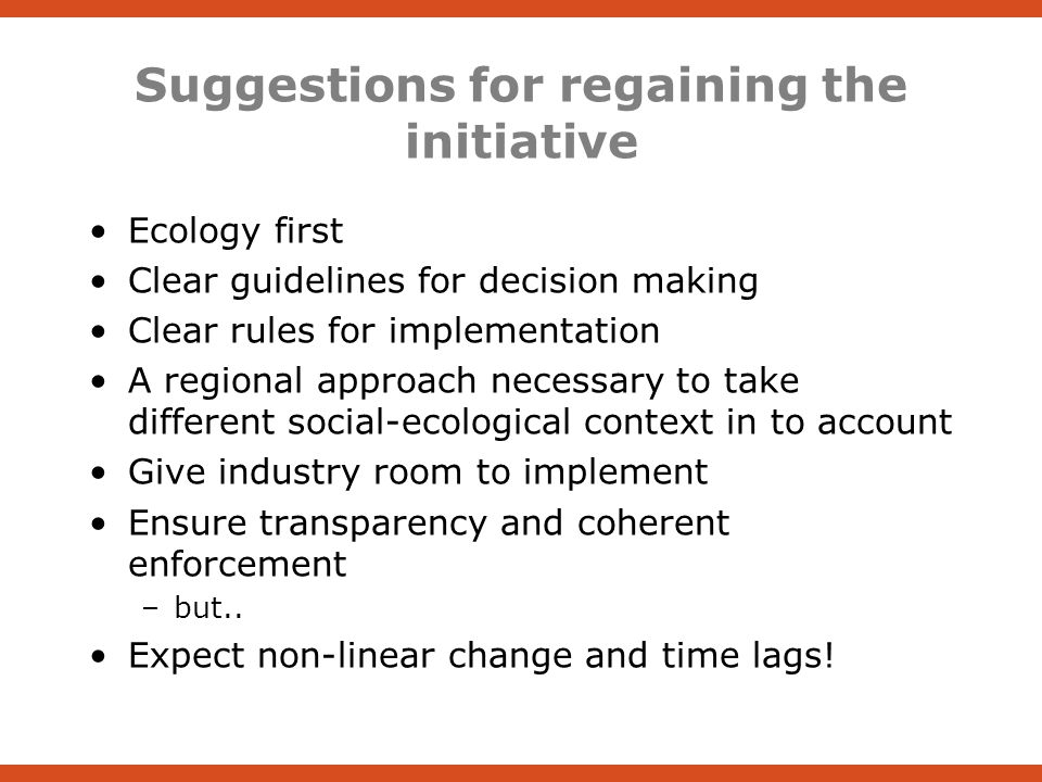Suggestions for regaining the initiative Ecology first Clear guidelines for decision making Clear rules for implementation A regional approach necessary to take different social-ecological context in to account Give industry room to implement Ensure transparency and coherent enforcement –but..