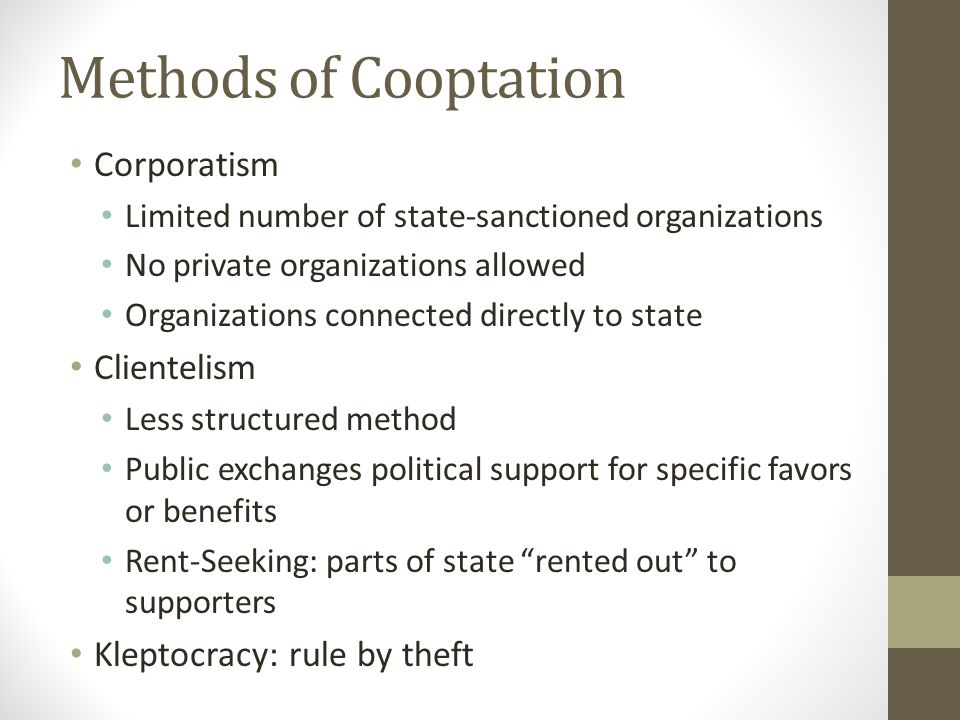Methods of Cooptation Corporatism Limited number of state-sanctioned organizations No private organizations allowed Organizations connected directly to state Clientelism Less structured method Public exchanges political support for specific favors or benefits Rent-Seeking: parts of state rented out to supporters Kleptocracy: rule by theft