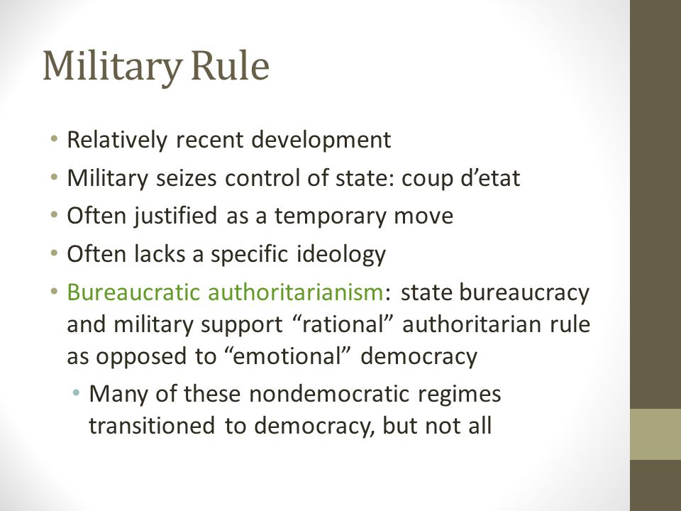 Military Rule Relatively recent development Military seizes control of state: coup d'etat Often justified as a temporary move Often lacks a specific ideology Bureaucratic authoritarianism: state bureaucracy and military support rational authoritarian rule as opposed to emotional democracy Many of these nondemocratic regimes transitioned to democracy, but not all