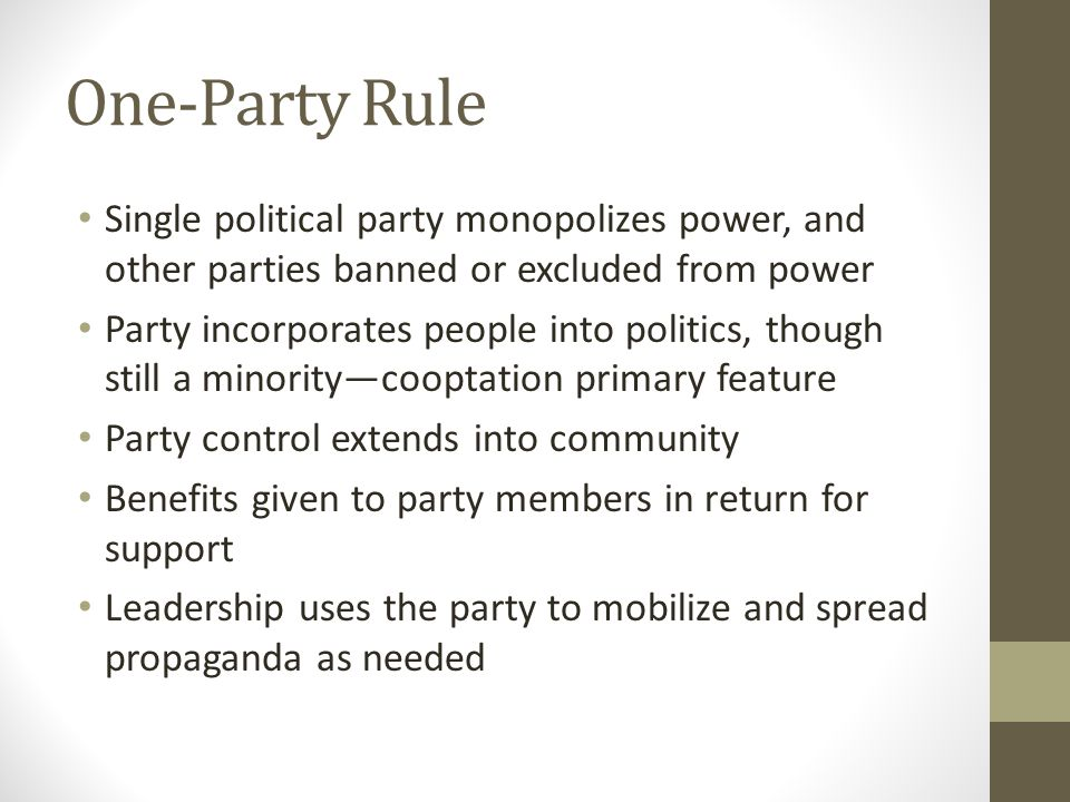 One-Party Rule Single political party monopolizes power, and other parties banned or excluded from power Party incorporates people into politics, though still a minority—cooptation primary feature Party control extends into community Benefits given to party members in return for support Leadership uses the party to mobilize and spread propaganda as needed