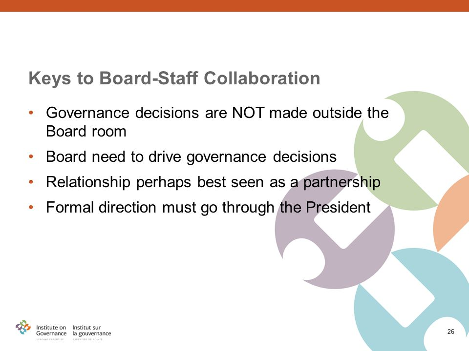 26 Keys to Board-Staff Collaboration Governance decisions are NOT made outside the Board room Board need to drive governance decisions Relationship perhaps best seen as a partnership Formal direction must go through the President