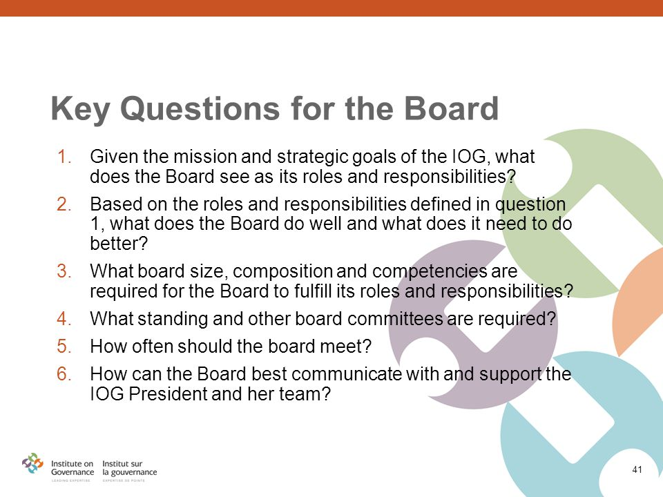 Key Questions for the Board 1.Given the mission and strategic goals of the IOG, what does the Board see as its roles and responsibilities.