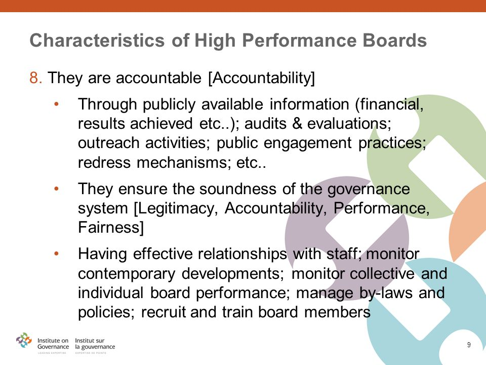 9 Characteristics of High Performance Boards 8.They are accountable [Accountability] Through publicly available information (financial, results achieved etc..); audits & evaluations; outreach activities; public engagement practices; redress mechanisms; etc..