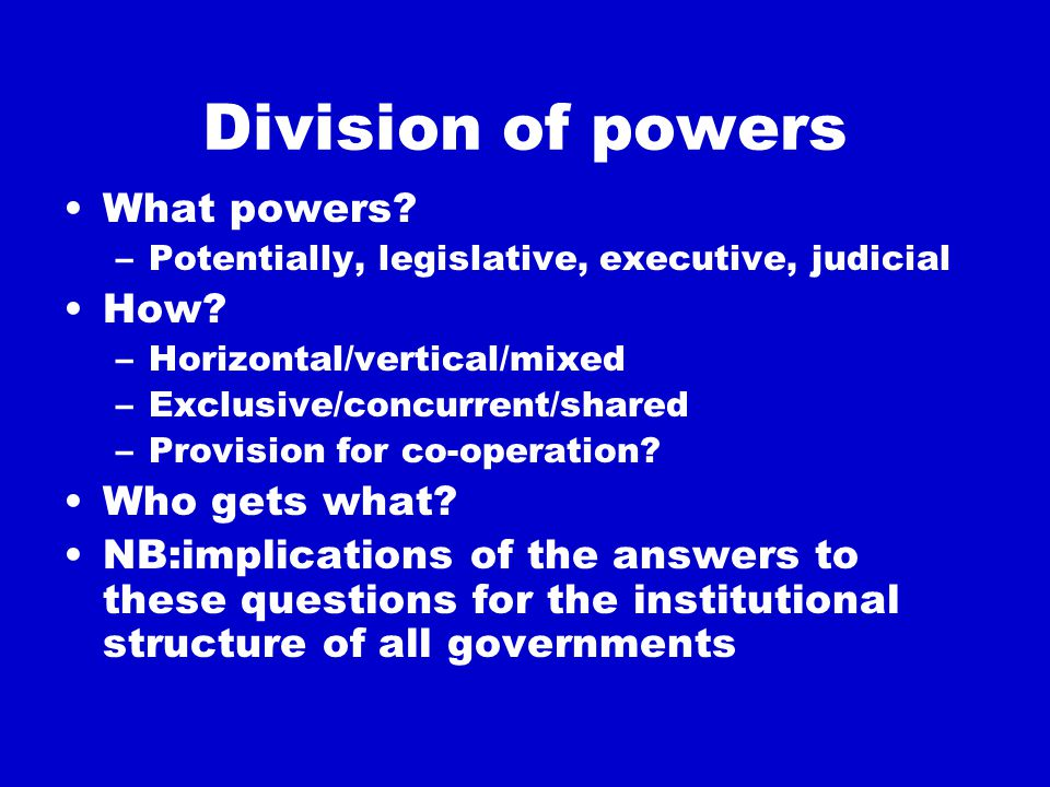Division of powers What powers. –Potentially, legislative, executive, judicial How.