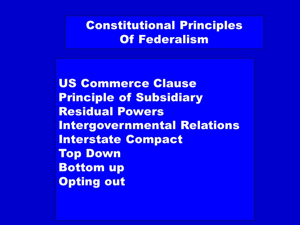 Constitutional Principles Of Federalism US Commerce Clause Principle of Subsidiary Residual Powers Intergovernmental Relations Interstate Compact Top Down Bottom up Opting out