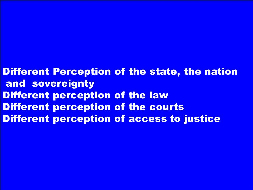 Different Perception of the state, the nation and sovereignty Different perception of the law Different perception of the courts Different perception of access to justice