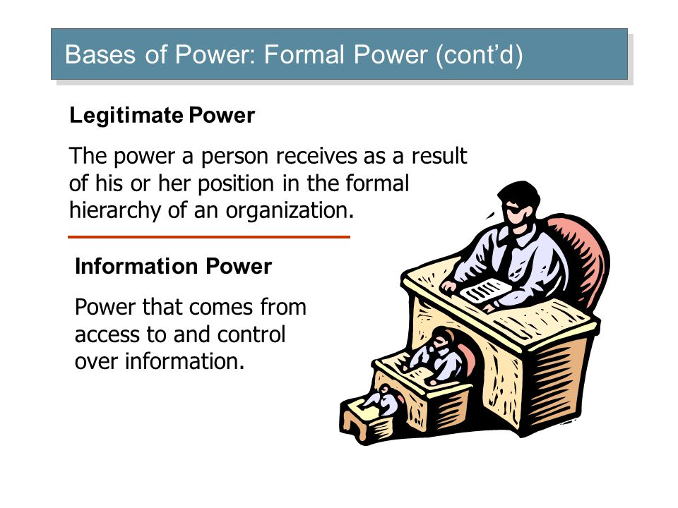 Bases of Power: Formal Power (cont'd) Legitimate Power The power a person receives as a result of his or her position in the formal hierarchy of an organization.