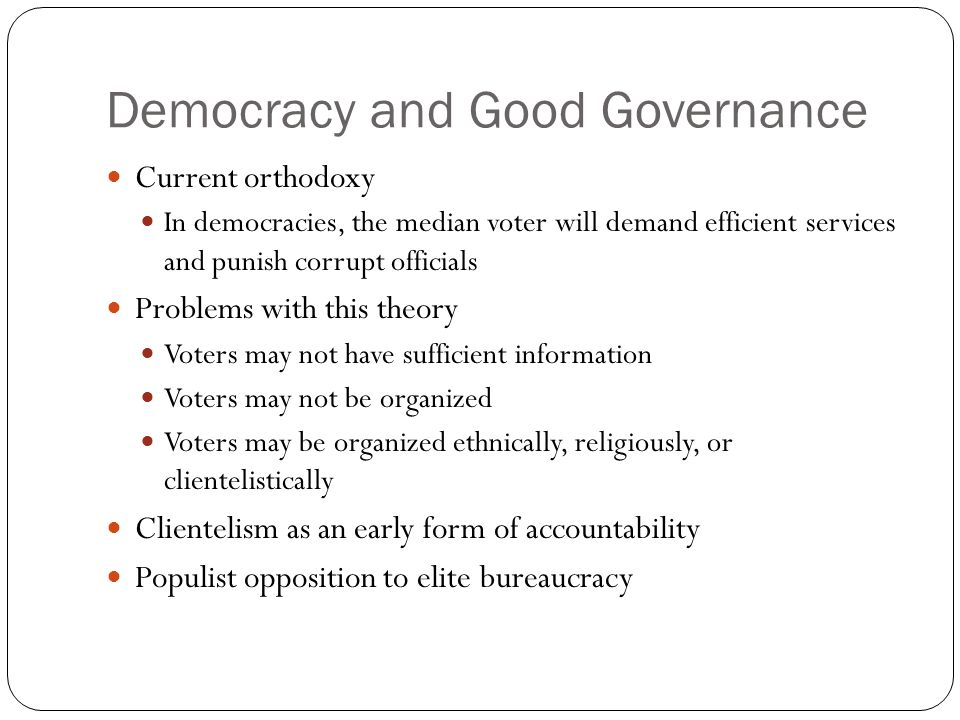 Democracy and Good Governance Current orthodoxy In democracies, the median voter will demand efficient services and punish corrupt officials Problems with this theory Voters may not have sufficient information Voters may not be organized Voters may be organized ethnically, religiously, or clientelistically Clientelism as an early form of accountability Populist opposition to elite bureaucracy