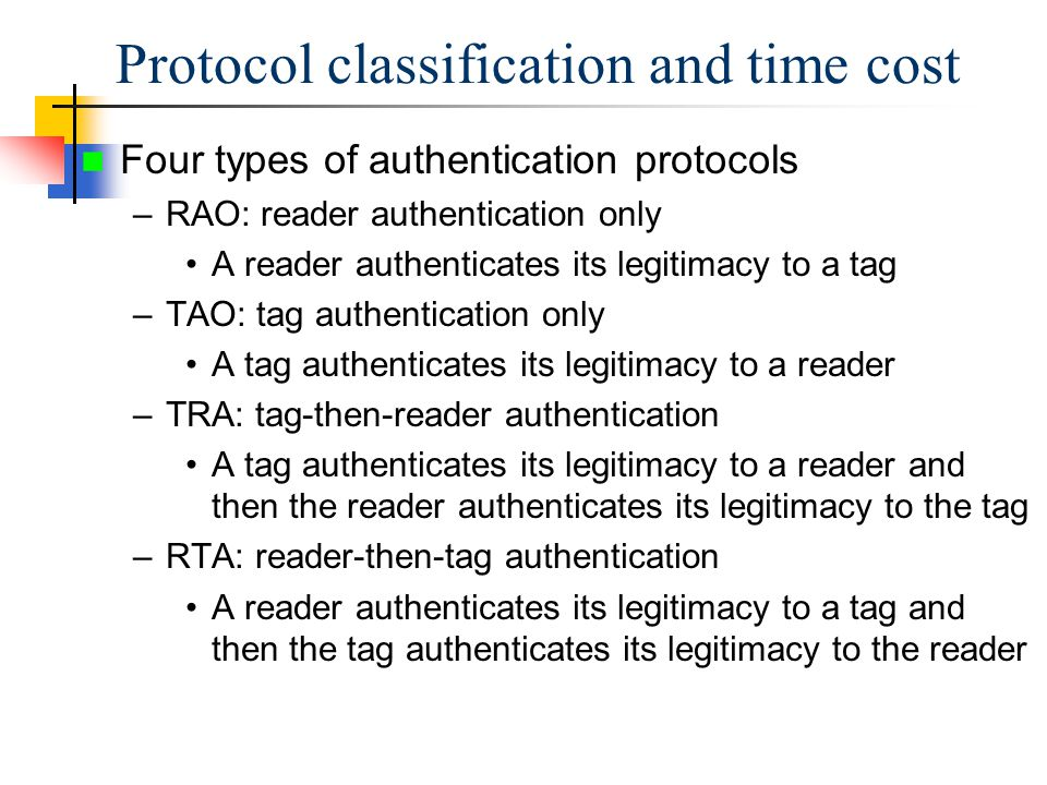 Four types of authentication protocols –RAO: reader authentication only A reader authenticates its legitimacy to a tag –TAO: tag authentication only A tag authenticates its legitimacy to a reader –TRA: tag-then-reader authentication A tag authenticates its legitimacy to a reader and then the reader authenticates its legitimacy to the tag –RTA: reader-then-tag authentication A reader authenticates its legitimacy to a tag and then the tag authenticates its legitimacy to the reader Protocol classification and time cost