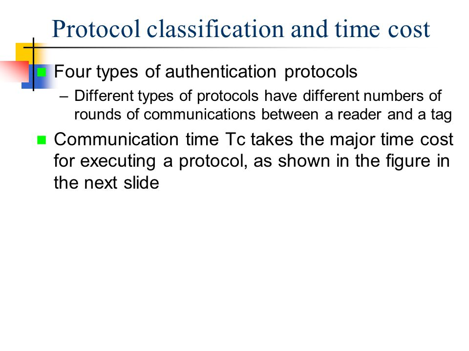 Four types of authentication protocols –Different types of protocols have different numbers of rounds of communications between a reader and a tag Communication time Tc takes the major time cost for executing a protocol, as shown in the figure in the next slide Protocol classification and time cost