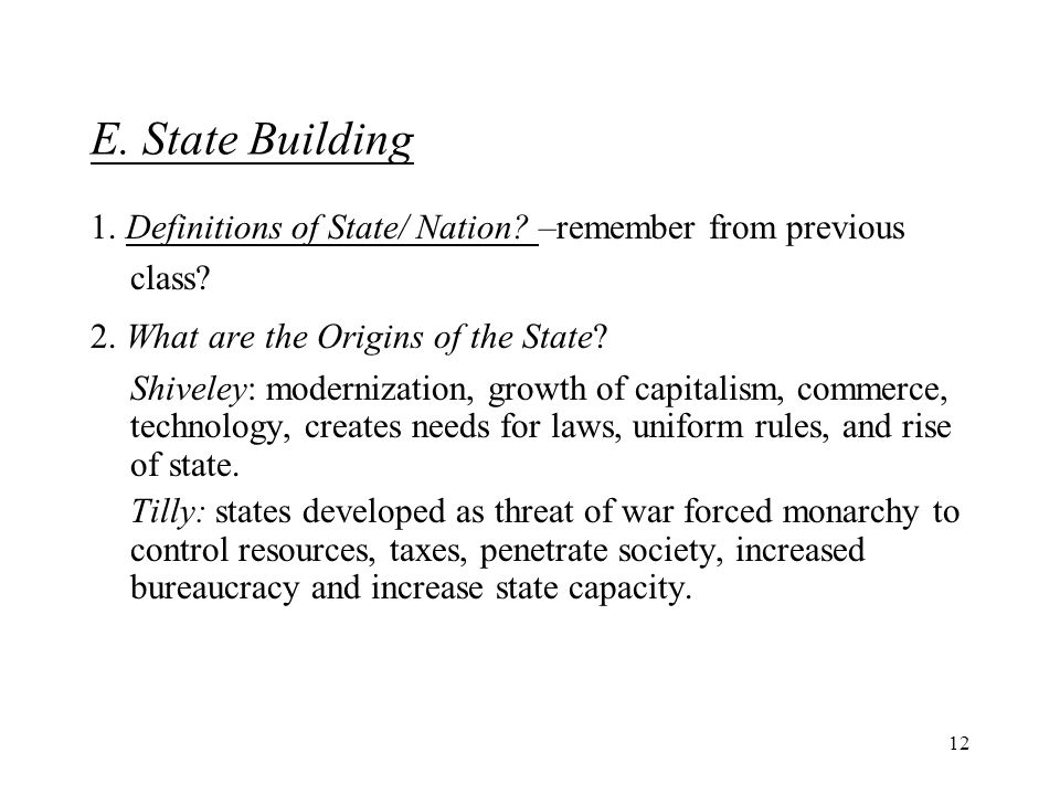 12 E. State Building 1. Definitions of State/ Nation? –remember from previous class? 2. What are the Origins of the State? Shiveley: modernization, gr