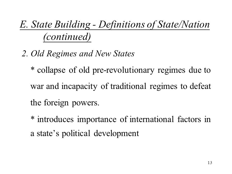 13 E. State Building - Definitions of State/Nation (continued) 2. Old Regimes and New States * collapse of old pre-revolutionary regimes due to war an