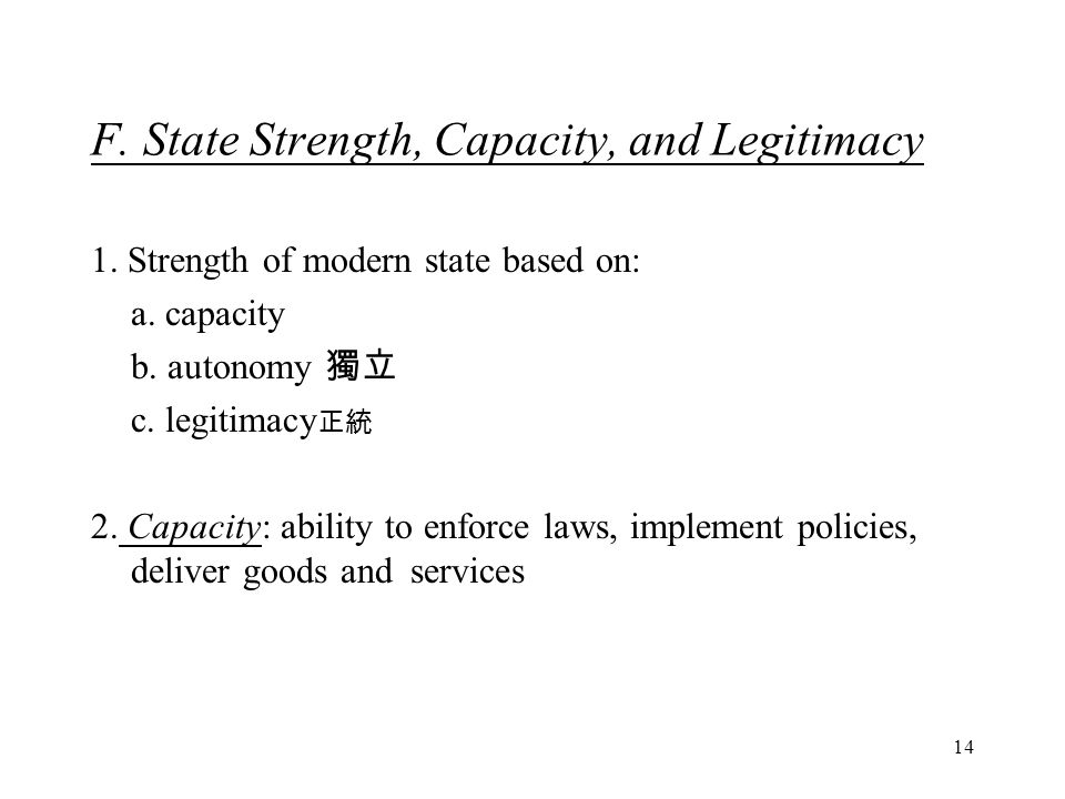 14 F. State Strength, Capacity, and Legitimacy 1. Strength of modern state based on: a. capacity b. autonomy 獨立 c. legitimacy 正統 2. Capacity: ability
