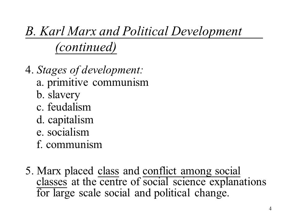 4 B. Karl Marx and Political Development (continued) 4. Stages of development: a. primitive communism b. slavery c. feudalism d. capitalism e. sociali