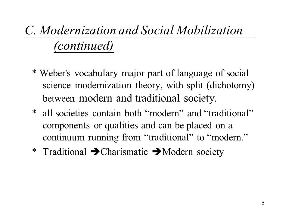6 C. Modernization and Social Mobilization (continued) * Weber's vocabulary major part of language of social science modernization theory, with split