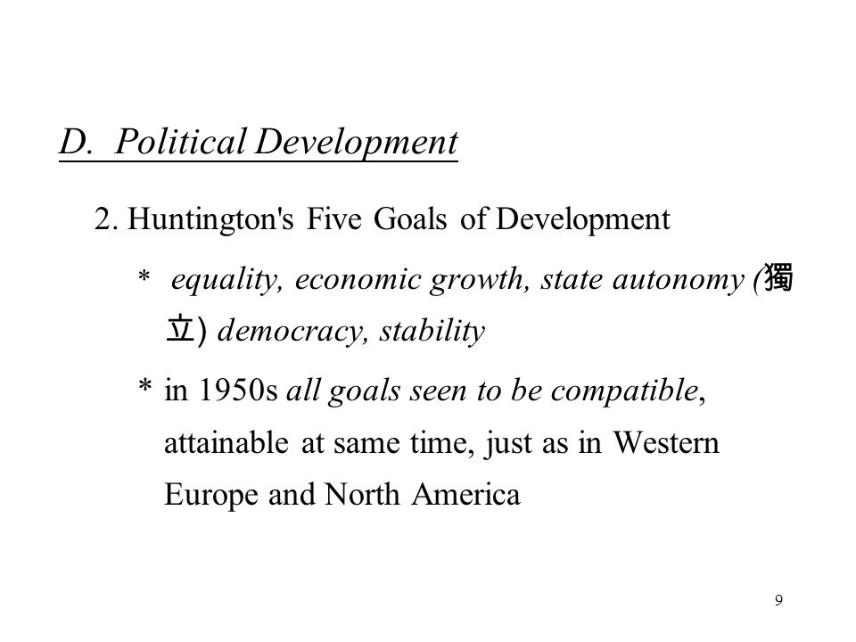 9 D. Political Development 2. Huntington's Five Goals of Development * equality, economic growth, state autonomy ( 獨 立 ) democracy, stability *in 1950