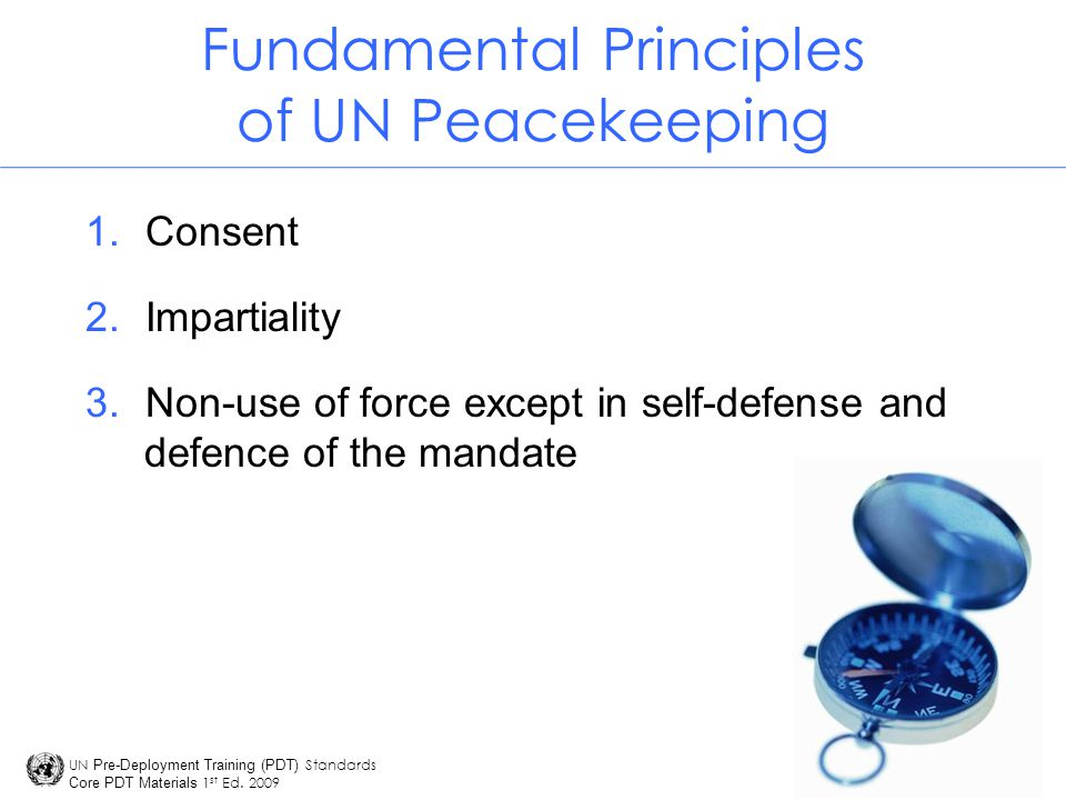 Unit 1 - Part 2 Learning Assessment Answers 1.The three fundamental principles of UN peacekeeping are: I) Consent 2) Impartiality 3) Non-use of force except in self-defense 2.In order to for an operation to be considered a UN 'peacekeeping operation' it requires consent (agreement) from the main parties.